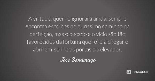 A virtude, quem o ignorará ainda, sempre encontra escolhos no duríssimo caminho da perfeição, mas o pecado e o vício são tão favorecidos da fortuna que foi ela ... Frase de José Saramago.