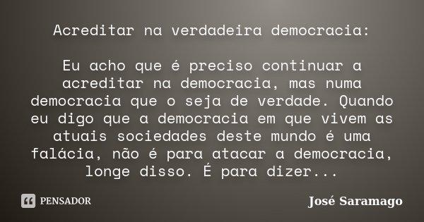 Acreditar na verdadeira democracia: Eu acho que é preciso continuar a acreditar na democracia, mas numa democracia que o seja de verdade. Quando eu digo que a d... Frase de José Saramago.