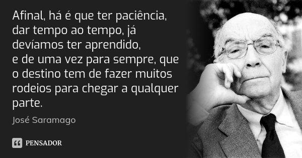 Afinal, há é que ter paciência, dar tempo ao tempo, já devíamos ter aprendido, e de uma vez para sempre, que o destino tem de fazer muitos rodeios para chegar a... Frase de José Saramago.