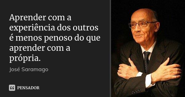 Aprender com a experiência dos outros é menos penoso do que aprender com a própria.... Frase de José Saramago.