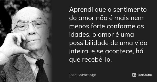 Aprendi que o sentimento do amor não é mais nem menos forte conforme as idades, o amor é uma possibilidade de uma vida inteira, e se acontece, há que recebê-lo.... Frase de José Saramago.