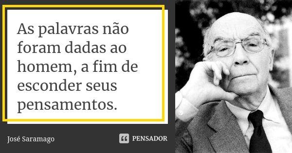 As palavras não foram dadas ao homem, a fim de esconder seus pensamentos.... Frase de José Saramago.