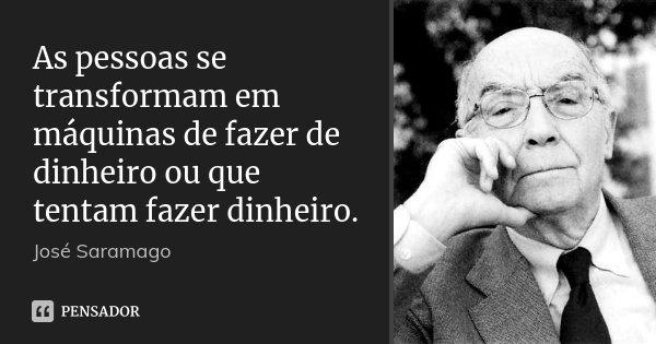 As pessoas se transformam em máquinas de fazer de dinheiro ou que tentam fazer dinheiro.... Frase de José Saramago.
