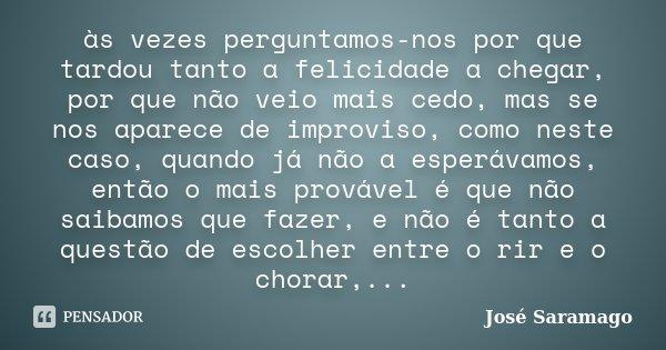 às vezes perguntamos-nos por que tardou tanto a felicidade a chegar, por que não veio mais cedo, mas se nos aparece de improviso, como neste caso, quando já não... Frase de José Saramago.