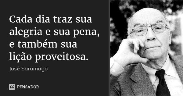 Cada dia traz sua alegria e sua pena, e também sua lição proveitosa.... Frase de José Saramago.