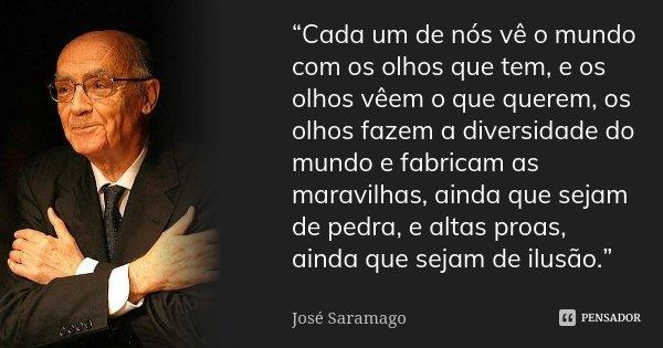 """""""Cada um de nós vê o mundo com os olhos que tem, e os olhos vêem o que querem, os olhos fazem a diversidade do mundo e fabricam as maravilhas, ainda que sejam d... Frase de José Saramago."""
