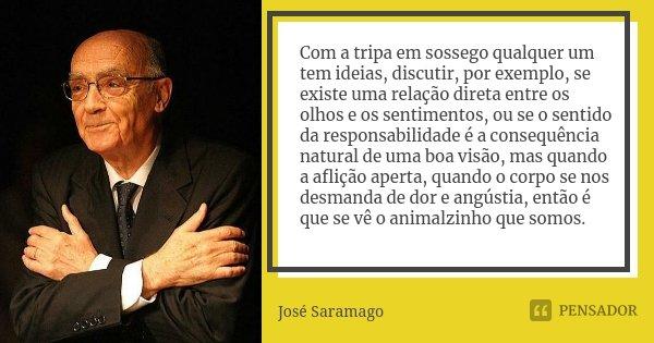 Com a tripa em sossego qualquer um tem idéias, discutir, por exemplo, se existe uma relação direta entre os olhos e os sentimentos, ou se o sentido da responsab... Frase de José Saramago.