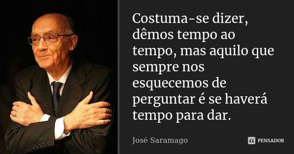 Costuma-se dizer, dêmos tempo ao tempo, mas aquilo que sempre nos esquecemos de perguntar é se haverá tempo para dar.... Frase de José Saramago.