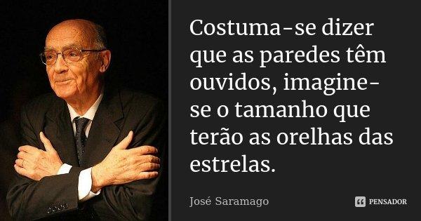 Costuma-se dizer que as paredes têm ouvidos, imagine-se o tamanho que terão as orelhas das estrelas.... Frase de José Saramago.