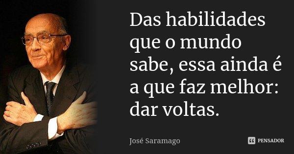 Das habilidades que o mundo sabe, essa ainda é a que faz melhor: Dar voltas.... Frase de Jose Saramago.