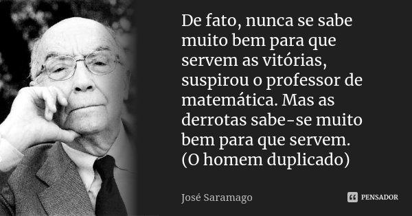 De fato, nunca se sabe muito bem para que servem as vitórias, suspirou o professor de matemática. Mas as derrotas sabe-se muito bem para que servem. (O homem du... Frase de José Saramago.