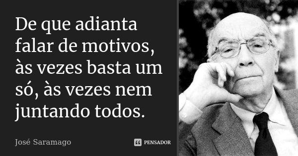 De que adianta falar de motivos, às vezes basta um só, às vezes nem juntando todos.... Frase de José Saramago.