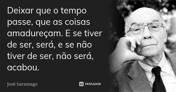 Deixar que o tempo passe, que as coisas amadureçam. E se tiver de ser, será, e se não tiver de ser, não será, acabou.... Frase de José Saramago.
