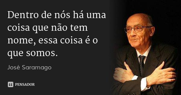 Dentro de nós há uma coisa que não tem nome, essa coisa é o que somos.... Frase de José Saramago.