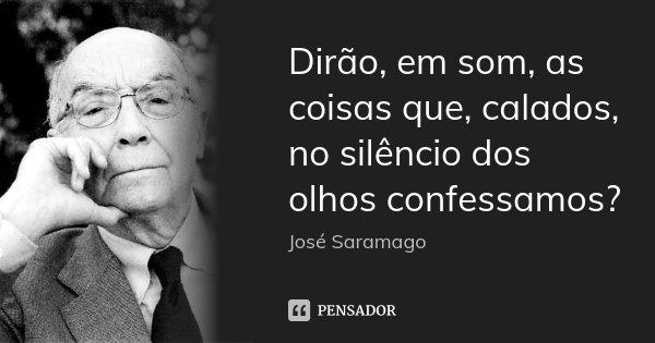 Dirão, em som, as coisas que, calados, no silêncio dos olhos confessamos?... Frase de José Saramago.