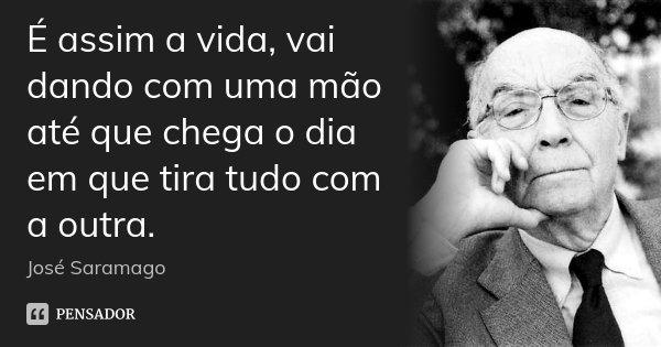 É assim a vida, vai dando com uma mão até que chega o dia em que tira tudo com a outra.... Frase de José Saramago.