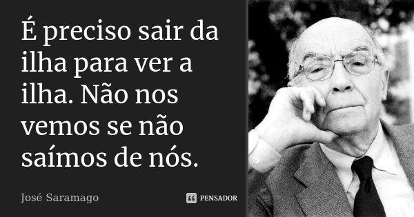 """""""É preciso sair da ilha para ver a ilha. Não nos vemos se não saímos de nós.""""... Frase de José Saramago."""