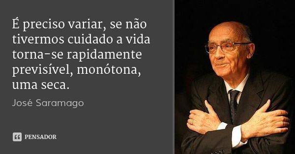 É preciso variar, se não tivermos cuidado a vida torna-se rapidamente previsível, monótona, uma seca.... Frase de José Saramago.