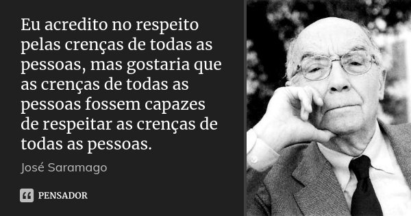 Eu acredito no respeito pelas crenças de todas as pessoas, mas gostaria que as crenças de todas as pessoas fossem capazes de respeitar as crenças de todas as pe... Frase de José Saramago.