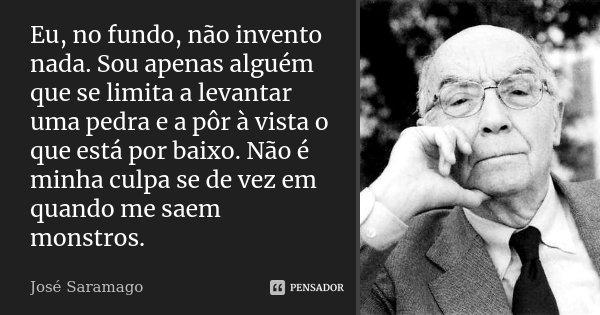 Eu, no fundo, não invento nada. Sou apenas alguém que se limita a levantar uma pedra e a pôr à vista o que está por baixo. Não é minha culpa se de vez em quando... Frase de José Saramago.