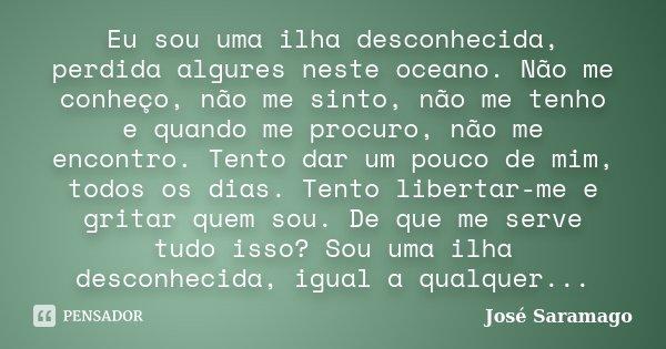 Eu sou uma ilha desconhecida, perdida algures neste oceano. Não me conheço, não me sinto, não me tenho e quando me procuro, não me encontro. Tento dar um pouco ... Frase de José Saramago..