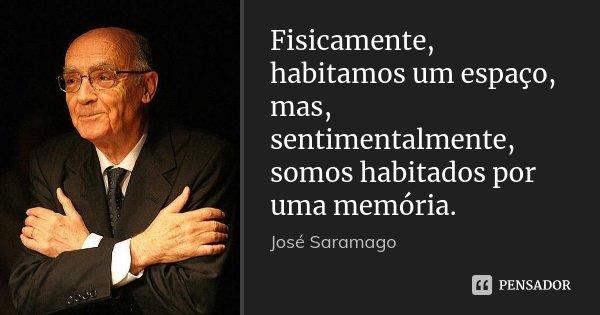 Fisicamente, habitamos um espaço, mas, sentimentalmente, somos habitados por uma memória.... Frase de José Saramago.