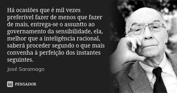 Há ocasiões que é mil vezes preferível fazer de menos que fazer de mais, entrega-se o assuntto ao governamento da sensibilidade, ela, melhor que a inteligência ... Frase de José Saramago.