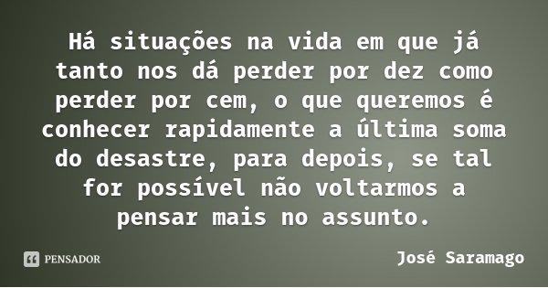 Há situações na vida em que já tanto nos dá perder por dez como perder por cem, o que queremos é conhecer rapidamente a última soma do desastre, para depois, se... Frase de José Saramago.
