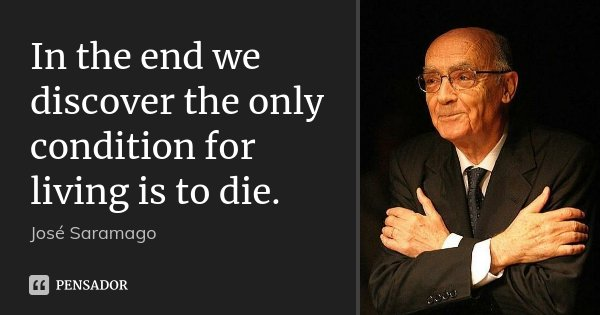 In the end we discover the only condition for living is to die.... Frase de Jose Saramago.