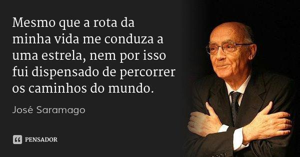 Mesmo que a rota da minha vida me conduza a uma estrela, nem por isso fui dispensado de percorrer os caminhos do mundo.... Frase de José Saramago.