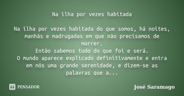 Na ilha por vezes habitada Na ilha por vezes habitada do que somos, há noites, manhãs e madrugadas em que não precisamos de morrer. Então sabemos tudo do que fo... Frase de José Saramago.
