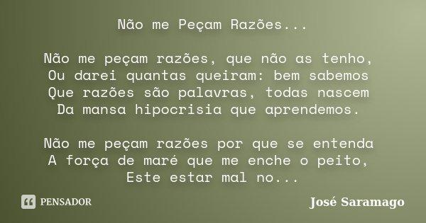 Não me Peçam Razões... Não me peçam razões, que não as tenho, Ou darei quantas queiram: bem sabemos Que razões são palavras, todas nascem Da mansa hipocrisia qu... Frase de José Saramago.