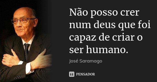 Não posso crer num deus que foi capaz de criar o ser humano.... Frase de José Saramago.