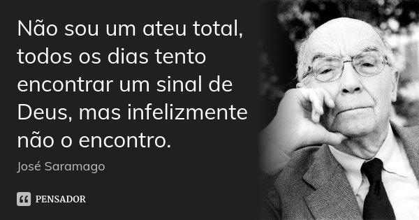 Não sou um ateu total, todos os dias tento encontrar um sinal de Deus, mas infelizmente não o encontro.... Frase de José Saramago.