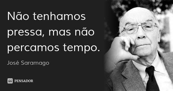 Não tenhamos pressa, mas não percamos tempo.... Frase de José Saramago.