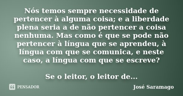 Nós temos sempre necessidade de pertencer à alguma coisa; e a liberdade plena seria a de não pertencer a coisa nenhuma. Mas como é que se pode não pertencer à l... Frase de José Saramago.