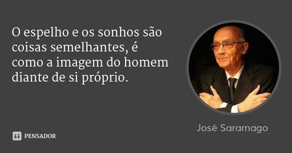 O espelho e os sonhos são coisas semelhantes, é como a imagem do homem diante de si próprio.... Frase de José Saramago.