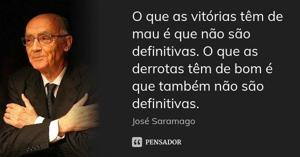 O que as vitórias têm de mau é que não são definitivas. O que as derrotas têm de bom é que também não são definitivas.... Frase de José Saramago.