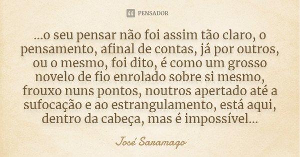 ...o seu pensar não foi assim tão claro, o pensamento, afinal de contas, já por outros, ou o mesmo, foi dito, é como um grosso novelo de fio enrolado sobre si m... Frase de José Saramago.
