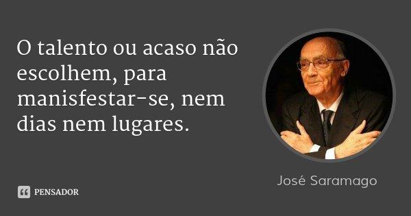 O talento ou acaso não escolhem, para manisfestar-se, nem dias nem lugares.... Frase de José Saramago.