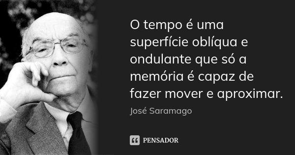 O tempo é uma superfície oblíqua e ondulante que só a memória é capaz de fazer mover e aproximar.... Frase de José Saramago.