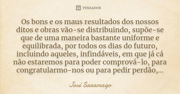 Os bons e os maus resultados dos nossos ditos e obras vão-se distribuindo, supõe-se que de uma maneira bastante uniforme e equilibrada, por todos os dias do fut... Frase de José Saramago.