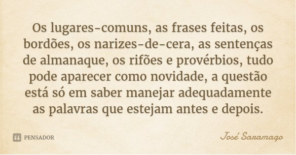 Os lugares-comuns, as frases feitas, os bordões, os narizes-de-cera, as sentenças de almanaque, os rifões e provérbios, tudo pode aparecer como novidade, a ques... Frase de José Saramago.