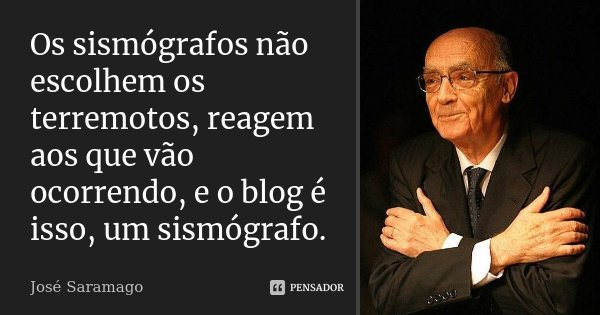 Os sismógrafos não escolhem os terremotos, reagem aos que vão ocorrendo, e o blog é isso, um sismógrafo.... Frase de José Saramago.