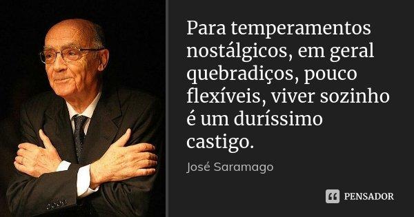 Para temperamentos nostálgicos, em geral quebradiços, pouco flexíveis, viver sozinho é um duríssimo castigo.... Frase de José Saramago.
