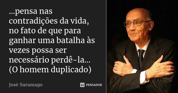...pensa nas contradições da vida, no fato de que para ganhar uma batalha às vezes possa ser necessário perdê-la... (O homem duplicado)... Frase de José Saramago.