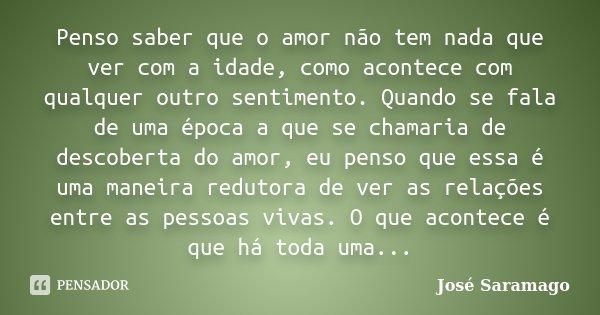 Penso saber que o amor não tem nada que ver com a idade, como acontece com qualquer outro sentimento. Quando se fala de uma época a que se chamaria de descobert... Frase de José Saramago.
