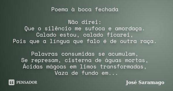 Poema à boca fechada Não direi: Que o silêncio me sufoca e amordaça. Calado estou, calado ficarei, Pois que a língua que falo é de outra raça. Palavras consumid... Frase de José Saramago.