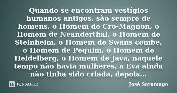 Quando se encontram vestígios humanos antigos, são sempre de homens, o Homem de Cro-Magnon, o Homem de Neanderthal, o Homem de Steinheim, o Homem de Swans combe... Frase de José Saramago.