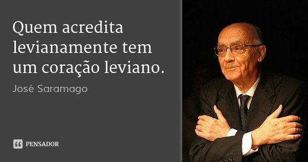 Quem acredita levianamente tem um coração leviano.... Frase de José Saramago.